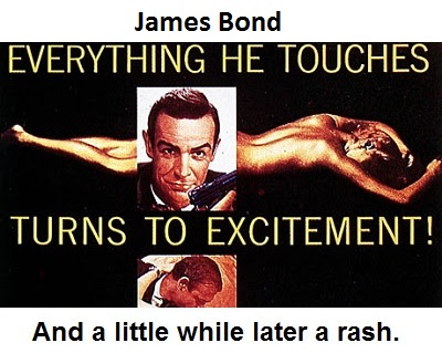 James Bond: Everything he touches turns to excitement. And a little while later a rash