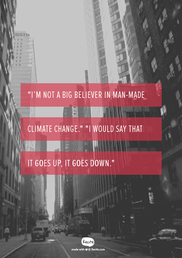 """I'm not a big believer in man-made climate change."" ""I would say that it goes up, it goes down."""